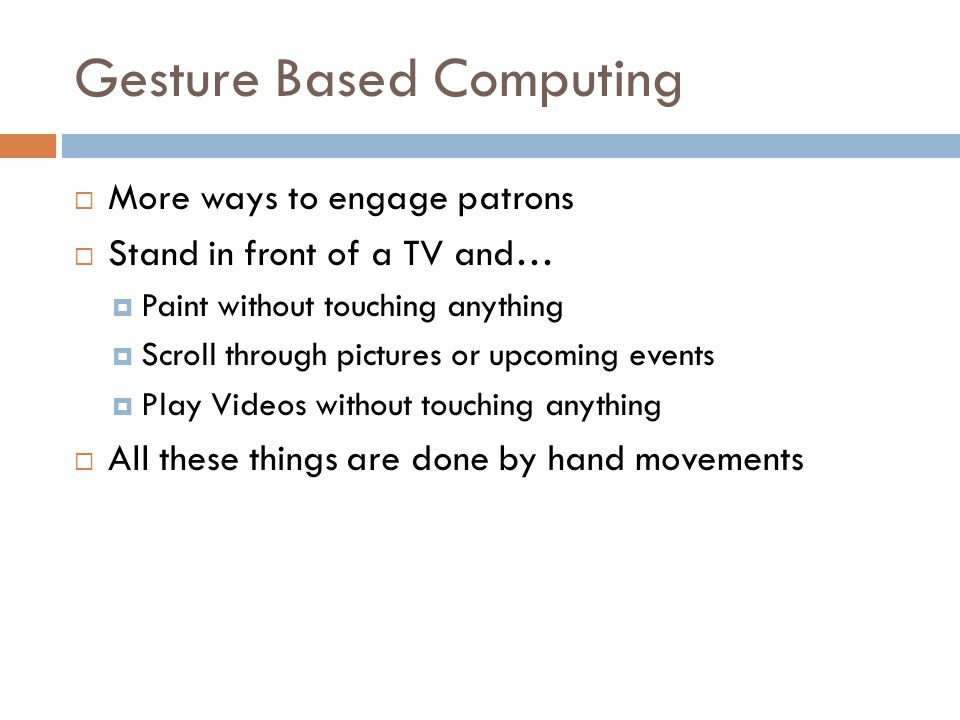 Gesture Based Computing More ways to engage patrons Stand in front of a TV and… Paint without touching anything Scroll through pictures or upcoming ev