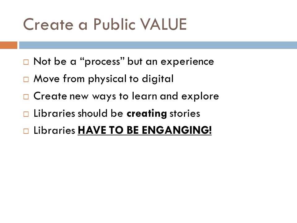 Create a Public VALUE Not be a process but an experience Move from physical to digital Create new ways to learn and explore Libraries should be creati