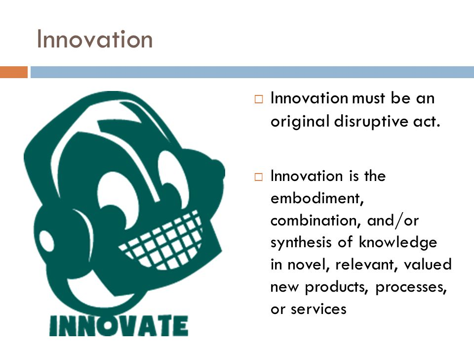 Innovation Innovation must be an original disruptive act. Innovation is the embodiment, combination, and/or synthesis of knowledge in novel, relevant,