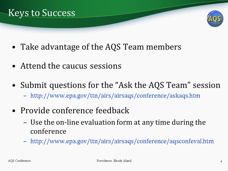 Keys to Success Take advantage of the AQS Team members Attend the caucus sessions Submit questions for the Ask the AQS Team session –http://www.epa.gov/ttn/airs/airsaqs/conference/askaqs.htm Provide conference feedback –Use the on-line evaluation form at any time during the conference –http://www.epa.gov/ttn/airs/airsaqs/conference/aqsconfeval.htm AQS ConferenceProvidence, Rhode Island4