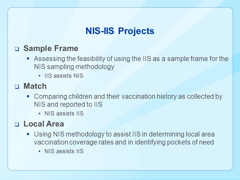 NIS-IIS Projects Sample Frame Assessing the feasibility of using the IIS as a sample frame for the NIS sampling methodology IIS assists NIS Match Comparing children and their vaccination history as collected by NIS and reported to IIS NIS assists IIS Local Area Using NIS methodology to assist IIS in determining local area vaccination coverage rates and in identifying pockets of need NIS assists IIS