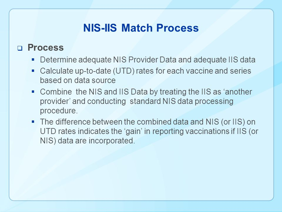 NIS-IIS Match Process Process Determine adequate NIS Provider Data and adequate IIS data Calculate up-to-date (UTD) rates for each vaccine and series based on data source Combine the NIS and IIS Data by treating the IIS as another provider and conducting standard NIS data processing procedure.