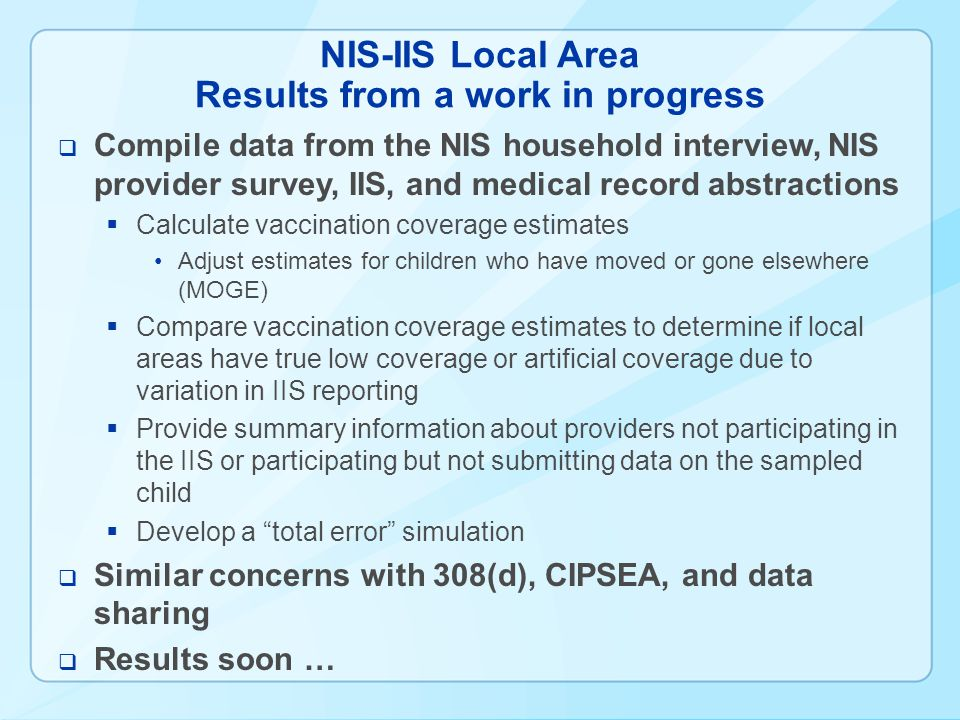 NIS-IIS Local Area Results from a work in progress Compile data from the NIS household interview, NIS provider survey, IIS, and medical record abstractions Calculate vaccination coverage estimates Adjust estimates for children who have moved or gone elsewhere (MOGE) Compare vaccination coverage estimates to determine if local areas have true low coverage or artificial coverage due to variation in IIS reporting Provide summary information about providers not participating in the IIS or participating but not submitting data on the sampled child Develop a total error simulation Similar concerns with 308(d), CIPSEA, and data sharing Results soon …