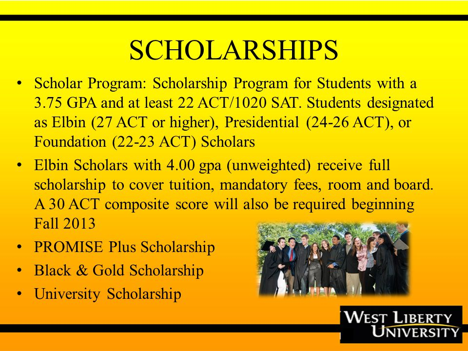 SCHOLARSHIPS Scholar Program: Scholarship Program for Students with a 3.75 GPA and at least 22 ACT/1020 SAT.