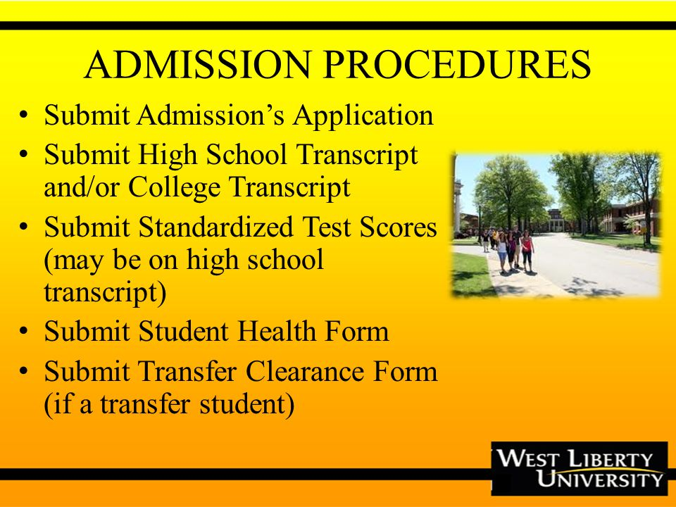 ADMISSION PROCEDURES Submit Admissions Application Submit High School Transcript and/or College Transcript Submit Standardized Test Scores (may be on high school transcript) Submit Student Health Form Submit Transfer Clearance Form (if a transfer student)