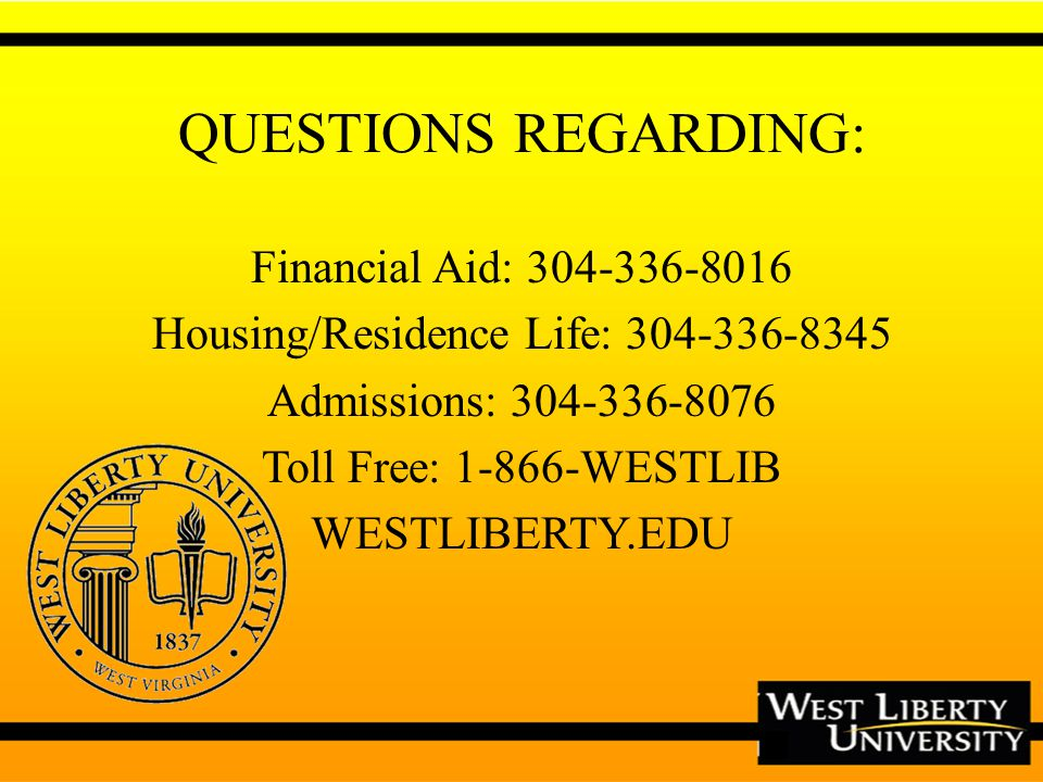 QUESTIONS REGARDING: Financial Aid: 304-336-8016 Housing/Residence Life: 304-336-8345 Admissions: 304-336-8076 Toll Free: 1-866-WESTLIB WESTLIBERTY.EDU