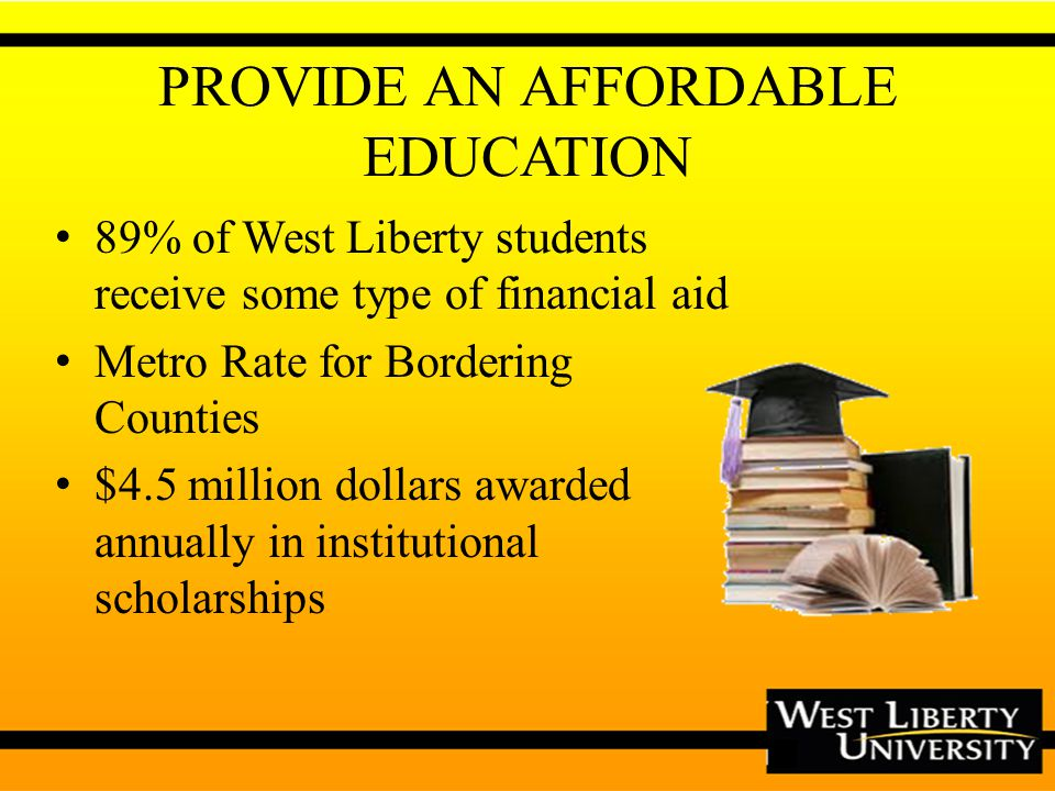 PROVIDE AN AFFORDABLE EDUCATION 89% of West Liberty students receive some type of financial aid Metro Rate for Bordering Counties $4.5 million dollars awarded annually in institutional scholarships
