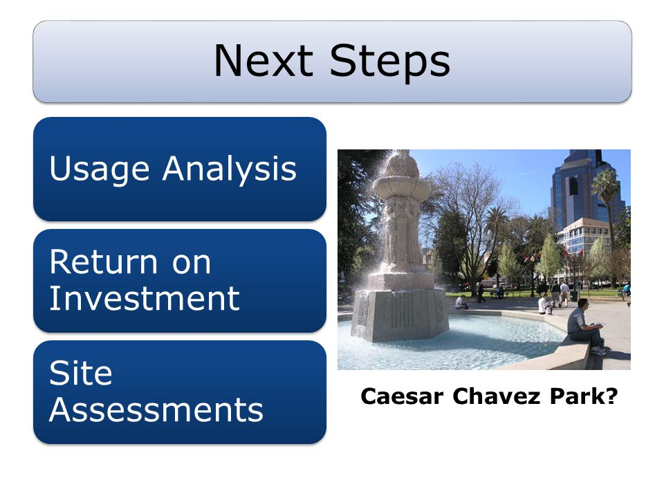 Next Steps Usage Analysis Return on Investment Site Assessments Caesar Chavez Park?