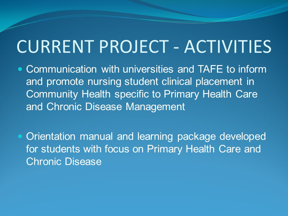 CURRENT PROJECT - ACTIVITIES Communication with universities and TAFE to inform and promote nursing student clinical placement in Community Health specific to Primary Health Care and Chronic Disease Management Orientation manual and learning package developed for students with focus on Primary Health Care and Chronic Disease