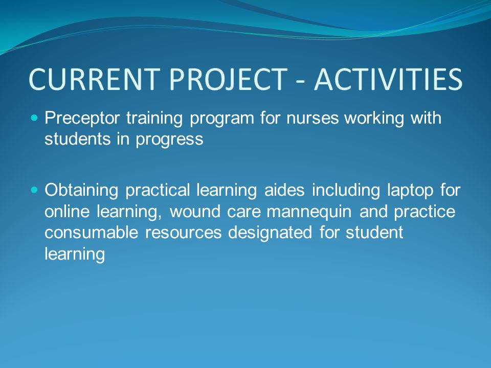 CURRENT PROJECT - ACTIVITIES Preceptor training program for nurses working with students in progress Obtaining practical learning aides including laptop for online learning, wound care mannequin and practice consumable resources designated for student learning