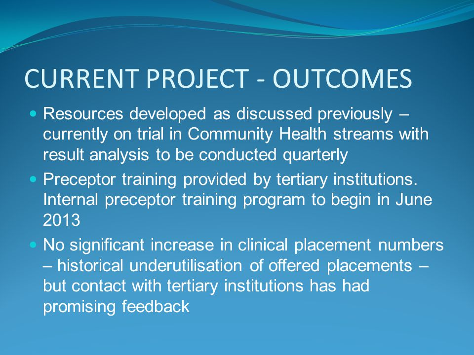 CURRENT PROJECT - OUTCOMES Resources developed as discussed previously – currently on trial in Community Health streams with result analysis to be conducted quarterly Preceptor training provided by tertiary institutions.