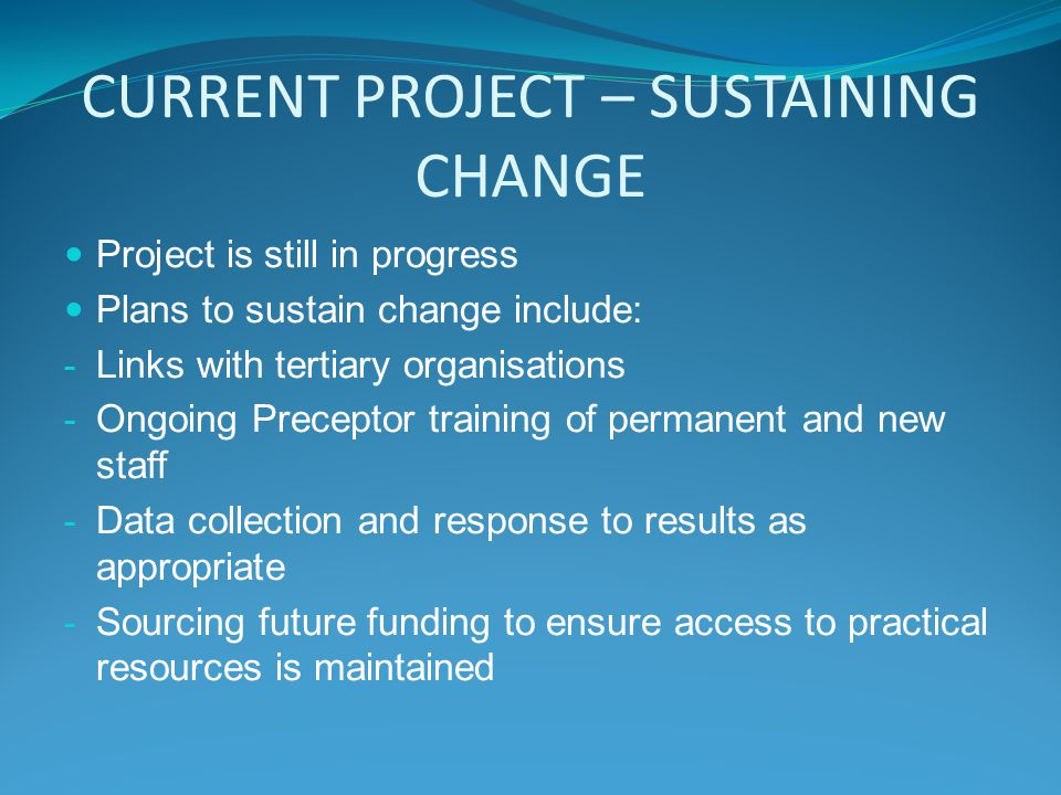 CURRENT PROJECT – SUSTAINING CHANGE Project is still in progress Plans to sustain change include: - Links with tertiary organisations - Ongoing Preceptor training of permanent and new staff - Data collection and response to results as appropriate - Sourcing future funding to ensure access to practical resources is maintained