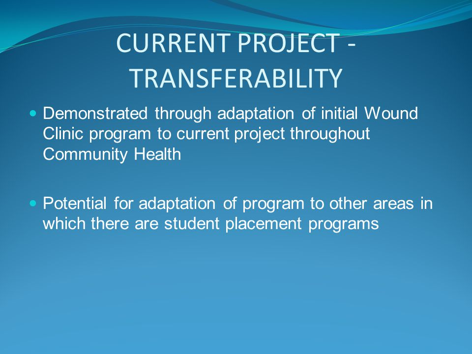 CURRENT PROJECT - TRANSFERABILITY Demonstrated through adaptation of initial Wound Clinic program to current project throughout Community Health Potential for adaptation of program to other areas in which there are student placement programs