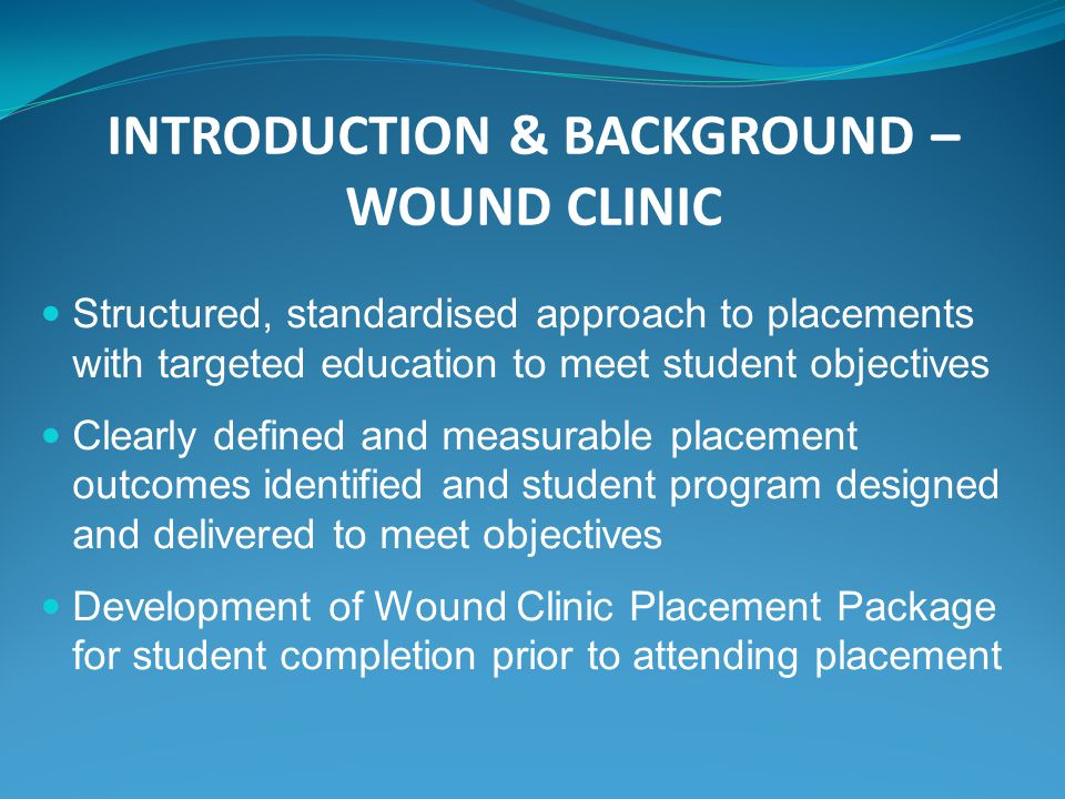 INTRODUCTION & BACKGROUND – WOUND CLINIC Structured, standardised approach to placements with targeted education to meet student objectives Clearly defined and measurable placement outcomes identified and student program designed and delivered to meet objectives Development of Wound Clinic Placement Package for student completion prior to attending placement