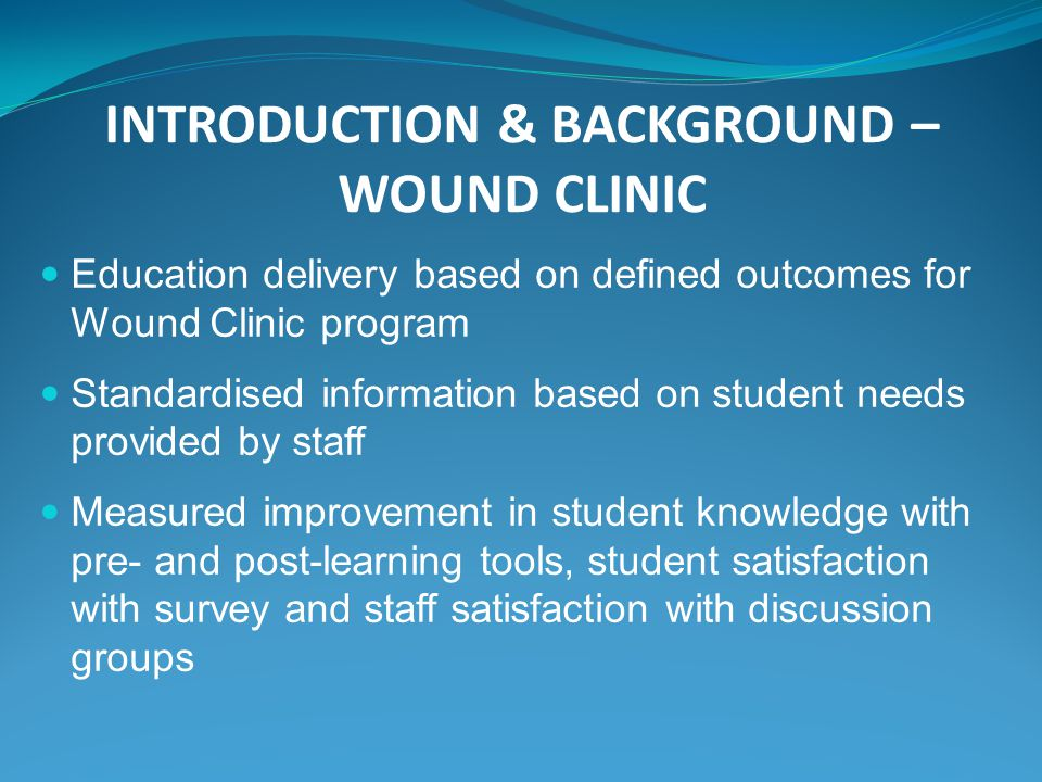 INTRODUCTION & BACKGROUND – WOUND CLINIC Education delivery based on defined outcomes for Wound Clinic program Standardised information based on student needs provided by staff Measured improvement in student knowledge with pre- and post-learning tools, student satisfaction with survey and staff satisfaction with discussion groups
