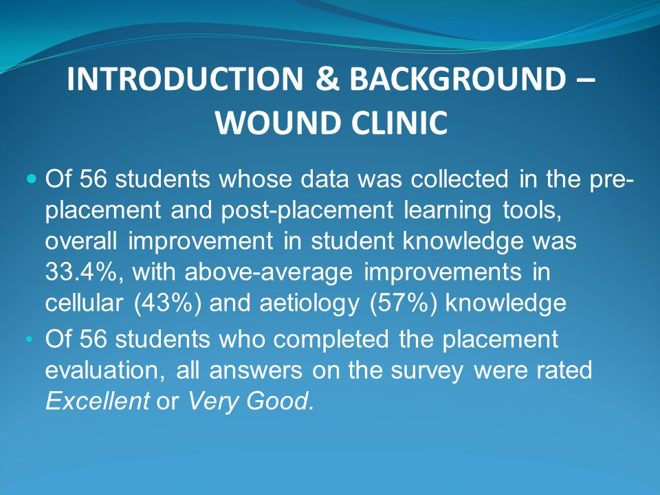 INTRODUCTION & BACKGROUND – WOUND CLINIC Of 56 students whose data was collected in the pre- placement and post-placement learning tools, overall improvement in student knowledge was 33.4%, with above-average improvements in cellular (43%) and aetiology (57%) knowledge Of 56 students who completed the placement evaluation, all answers on the survey were rated Excellent or Very Good.