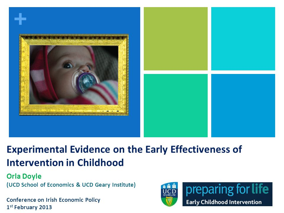 + Importance of Early Childhood Investment Targeted early intervention programmes effective way of reducing socio- economic inequalities in childrens skills Well-designed interventions can generate a return to society ranging from $1.80 to $17.07 for each dollar spent YET primarily US-based evidence only on the effectiveness & cost- effectiveness of such interventions Argument for early intervention in more generous welfare systems is not rooted in strong empirical evidence