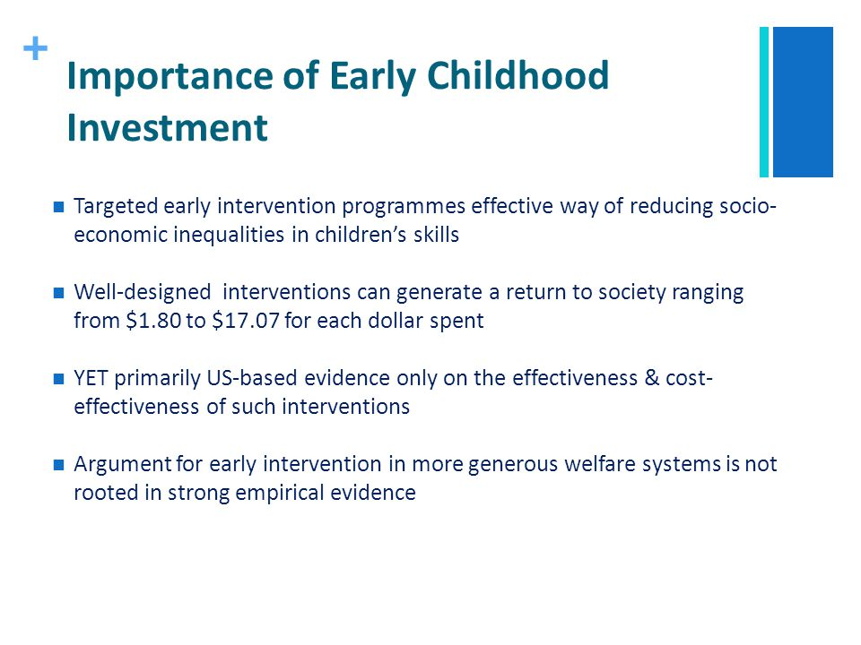 + Importance of Early Childhood Investment Targeted early intervention programmes effective way of reducing socio- economic inequalities in childrens