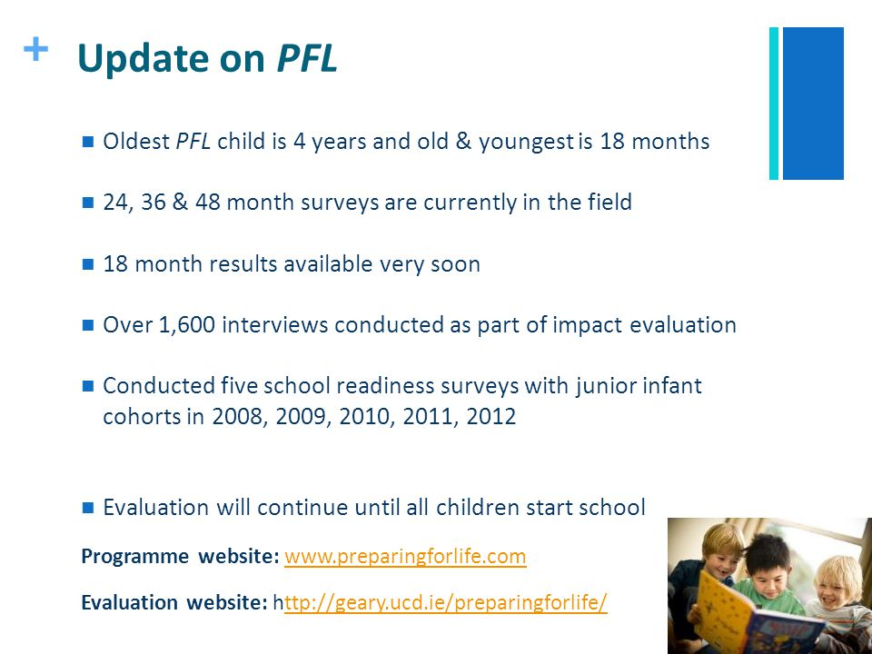 + Update on PFL Oldest PFL child is 4 years and old & youngest is 18 months 24, 36 & 48 month surveys are currently in the field 18 month results avai