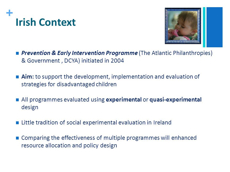 + Irish Context Prevention & Early Intervention Programme (The Atlantic Philanthropies) & Government, DCYA) initiated in 2004 Aim: to support the deve