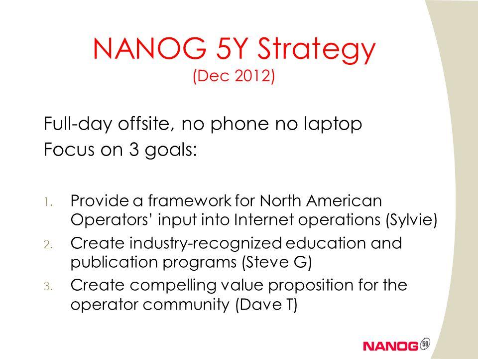 NANOG 5Y Strategy (Dec 2012) Full-day offsite, no phone no laptop Focus on 3 goals: 1. Provide a framework for North American Operators input into Int