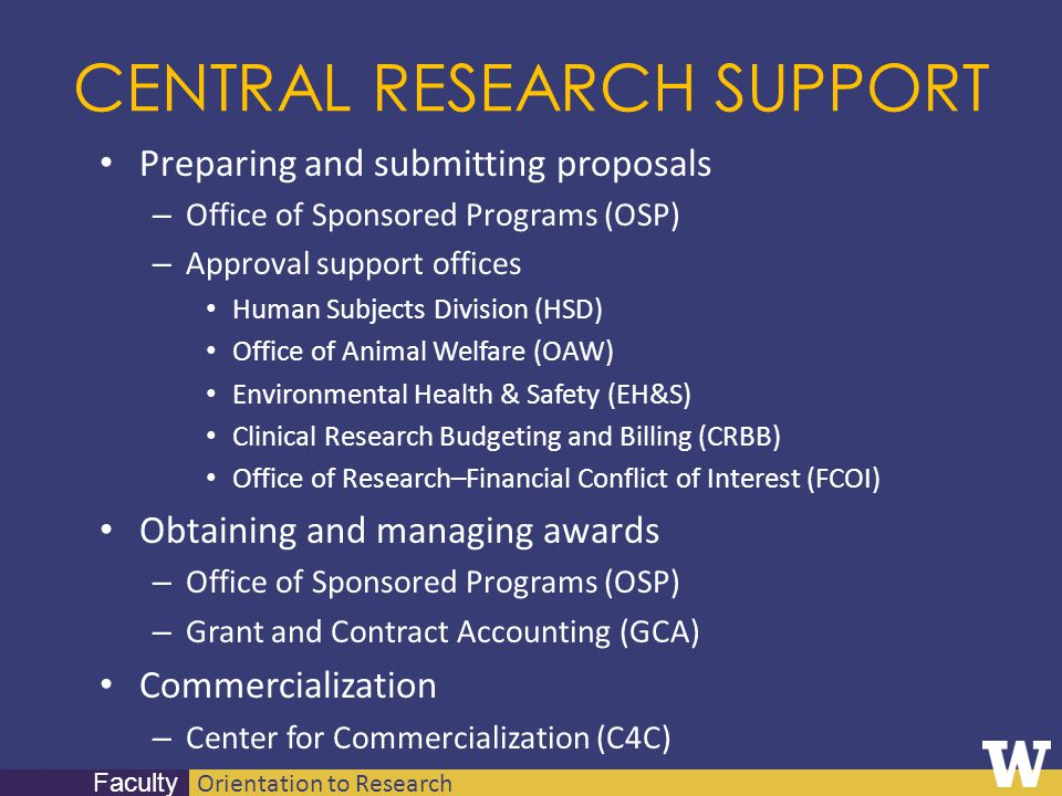 Orientation to Research Faculty CENTRAL RESEARCH SUPPORT Preparing and submitting proposals – Office of Sponsored Programs (OSP) – Approval support of
