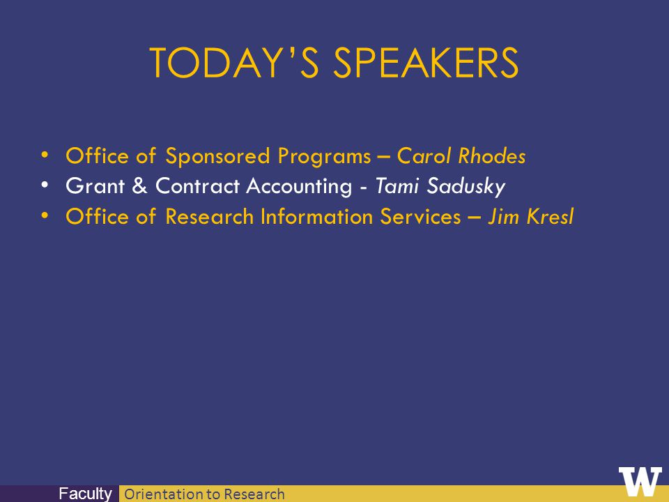 Orientation to Research Faculty TODAYS SPEAKERS Office of Sponsored Programs – Carol Rhodes Grant & Contract Accounting - Tami Sadusky Office of Resea