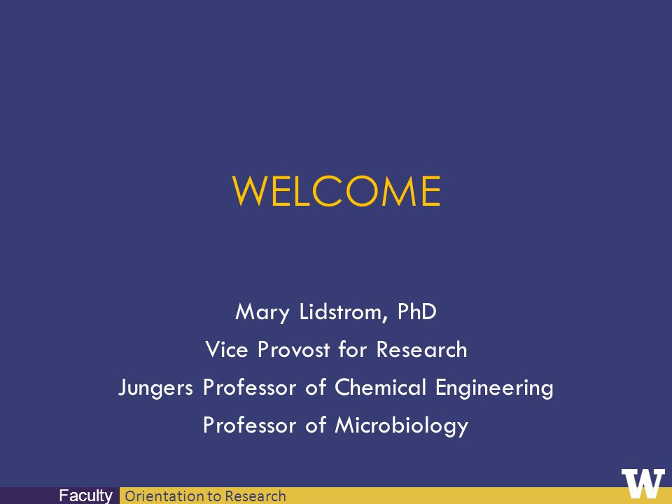 Orientation to Research Faculty WELCOME Mary Lidstrom, PhD Vice Provost for Research Jungers Professor of Chemical Engineering Professor of Microbiolo