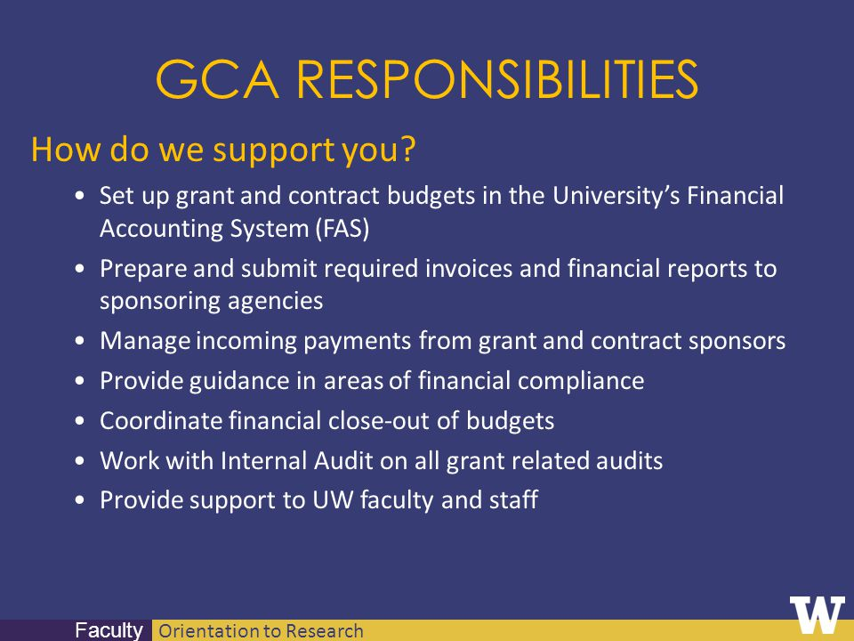 Orientation to Research Faculty GCA RESPONSIBILITIES How do we support you? Set up grant and contract budgets in the Universitys Financial Accounting
