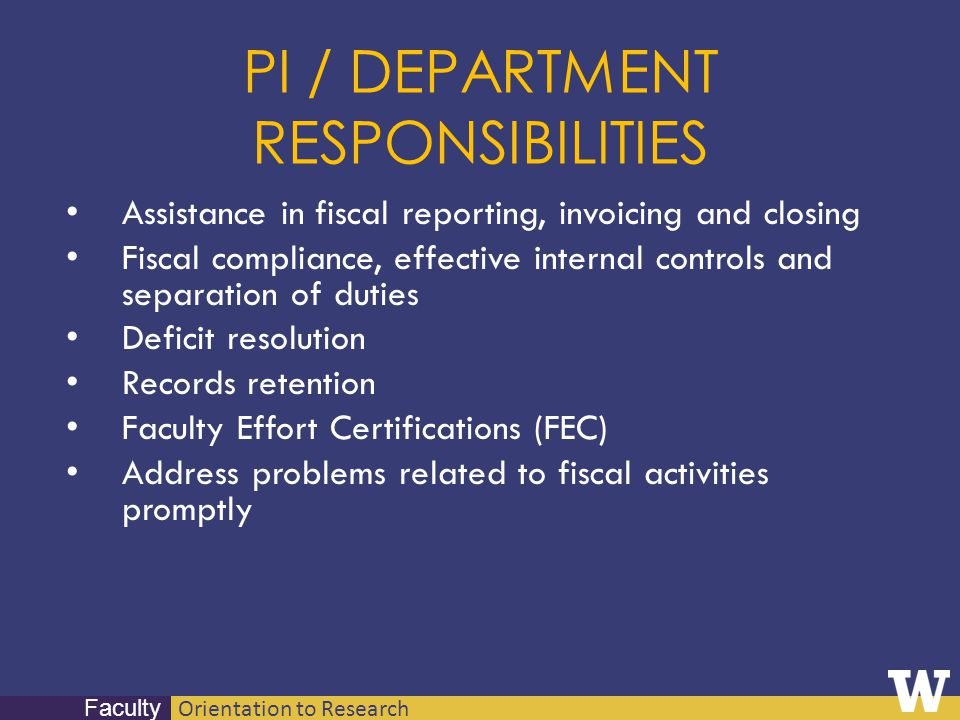 Orientation to Research Faculty PI / DEPARTMENT RESPONSIBILITIES Assistance in fiscal reporting, invoicing and closing Fiscal compliance, effective in