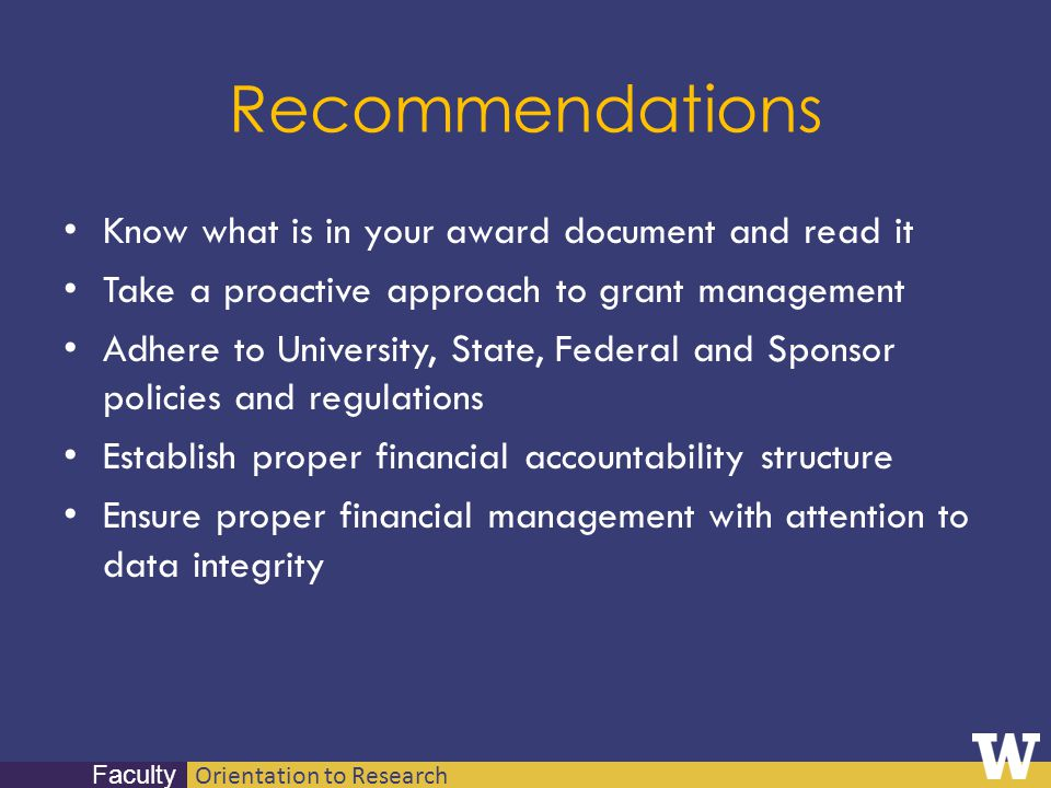 Orientation to Research Faculty Recommendations Know what is in your award document and read it Take a proactive approach to grant management Adhere t