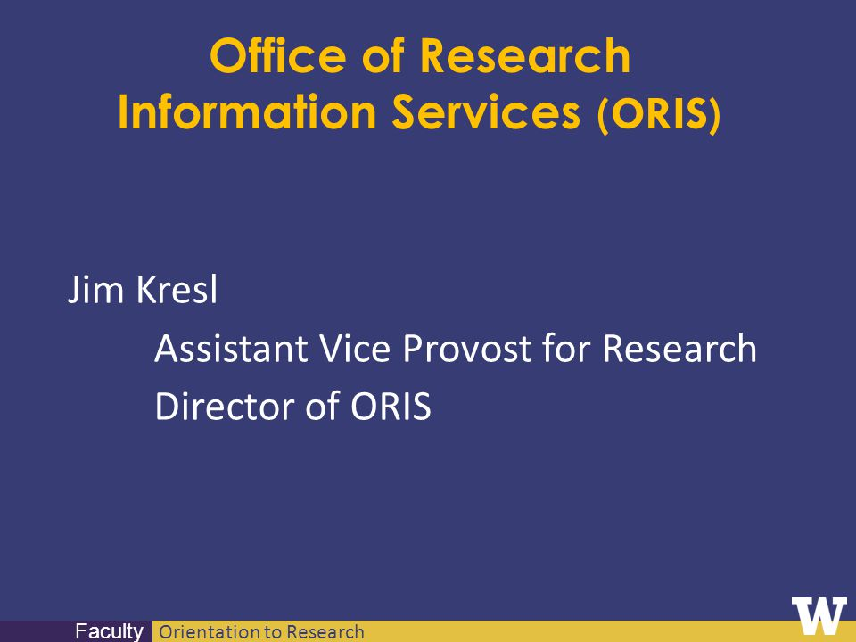 Orientation to Research Faculty Office of Research Information Services (ORIS) Jim Kresl Assistant Vice Provost for Research Director of ORIS