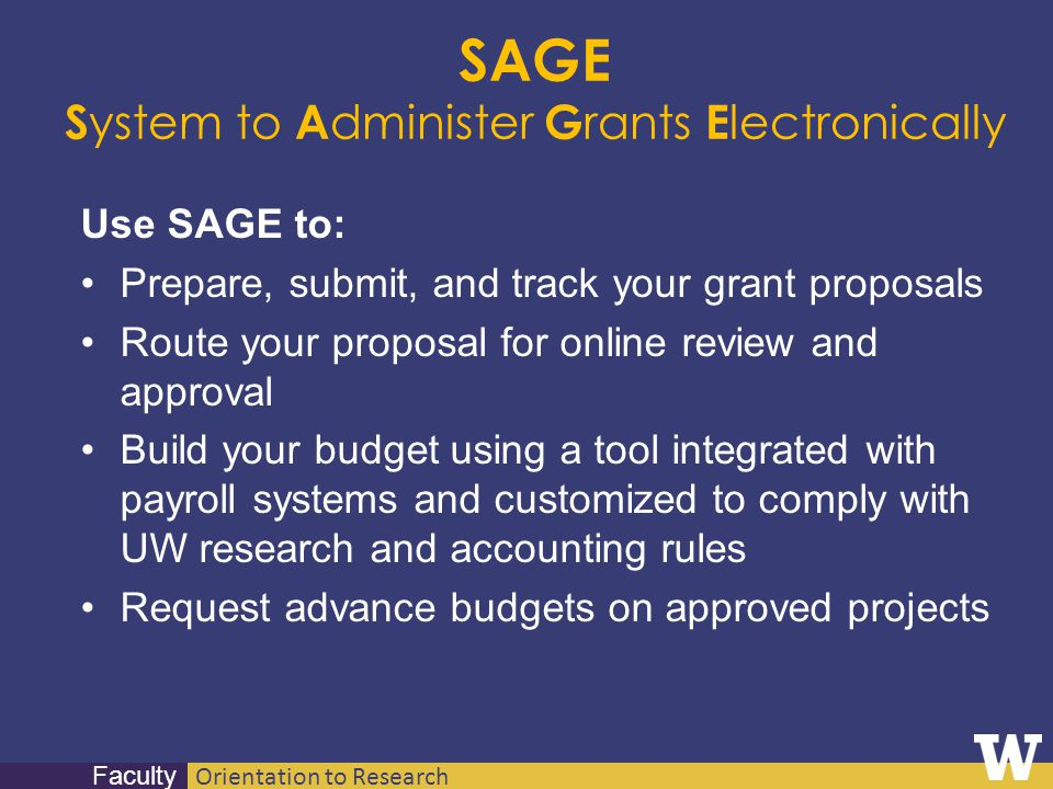 Orientation to Research Faculty SAGE S ystem to A dminister G rants E lectronically Use SAGE to: Prepare, submit, and track your grant proposals Route
