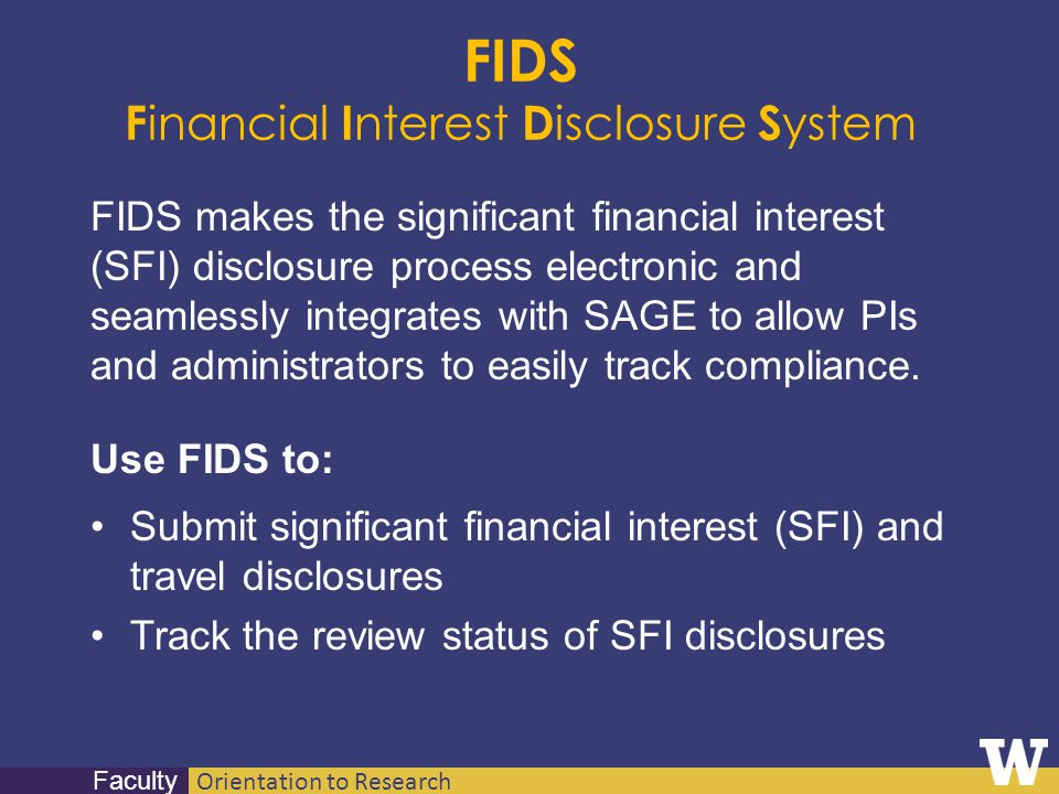 Orientation to Research Faculty FIDS F inancial I nterest D isclosure S ystem FIDS makes the significant financial interest (SFI) disclosure process e