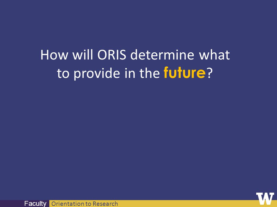Orientation to Research Faculty How will ORIS determine what to provide in the future ?