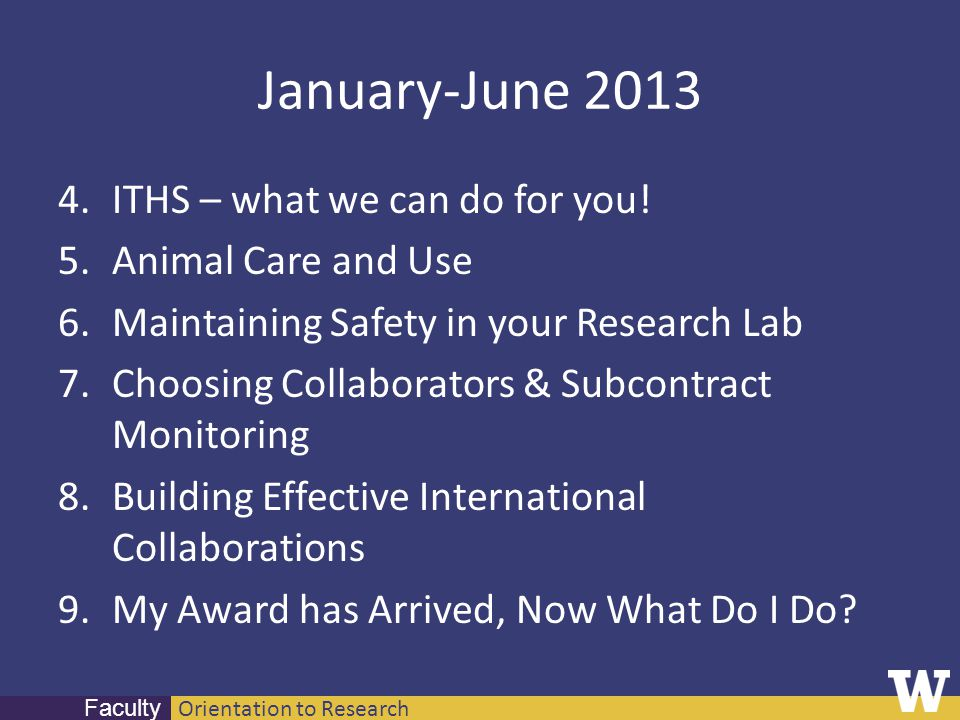 Orientation to Research Faculty January-June 2013 4.ITHS – what we can do for you! 5.Animal Care and Use 6.Maintaining Safety in your Research Lab 7.C