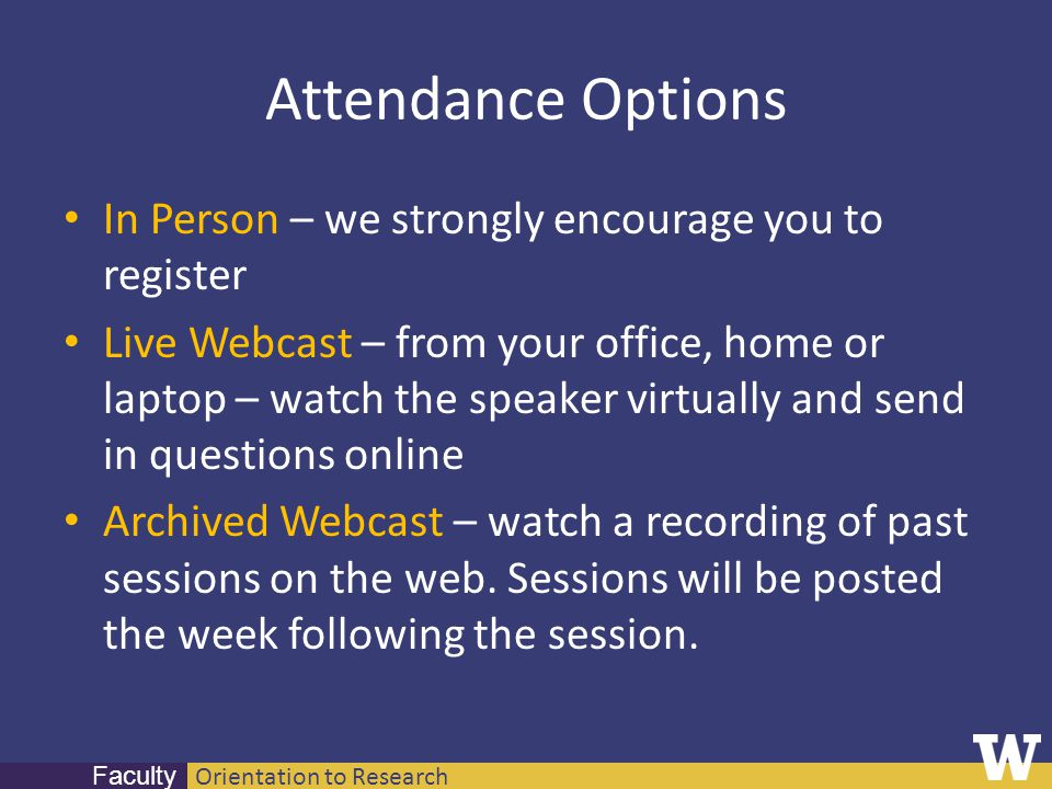 Orientation to Research Faculty Attendance Options In Person – we strongly encourage you to register Live Webcast – from your office, home or laptop –