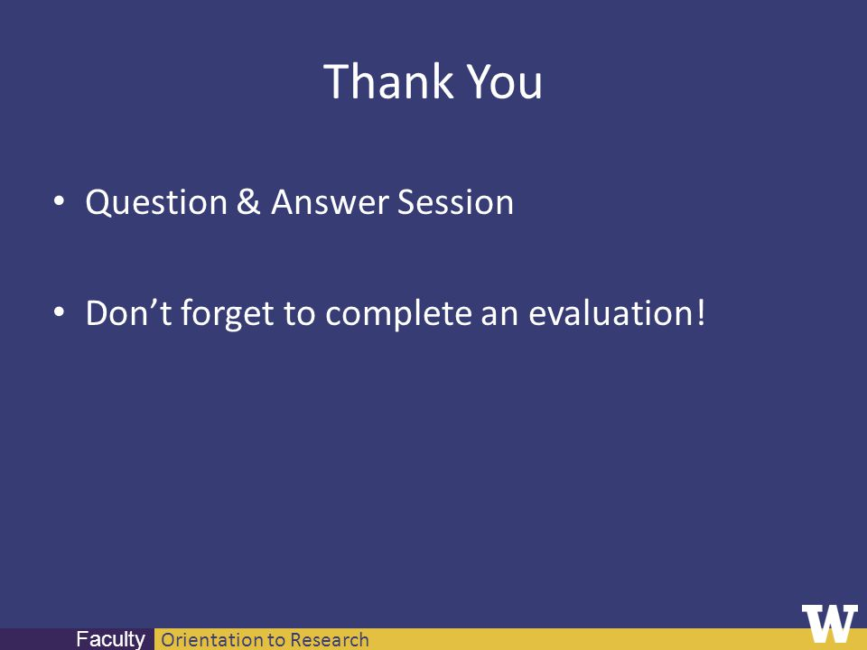 Orientation to Research Faculty Thank You Question & Answer Session Dont forget to complete an evaluation!