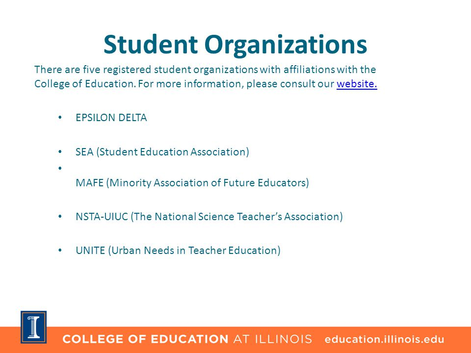 Student Organizations There are five registered student organizations with affiliations with the College of Education. For more information, please co