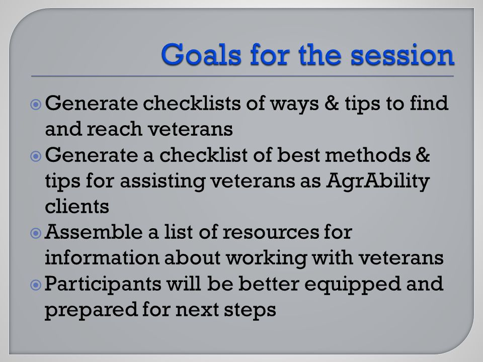 Generate checklists of ways & tips to find and reach veterans Generate a checklist of best methods & tips for assisting veterans as AgrAbility clients Assemble a list of resources for information about working with veterans Participants will be better equipped and prepared for next steps