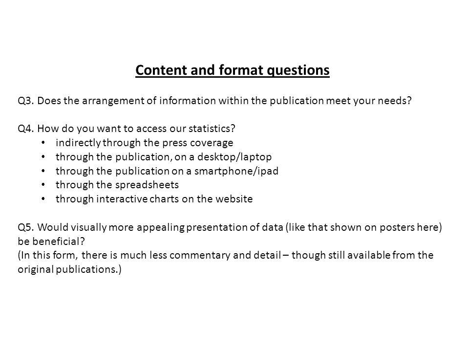 Content and format questions Q3. Does the arrangement of information within the publication meet your needs? Q4. How do you want to access our statist