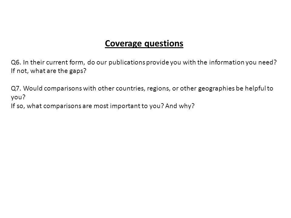 Coverage questions Q6. In their current form, do our publications provide you with the information you need? If not, what are the gaps? Q7. Would comp
