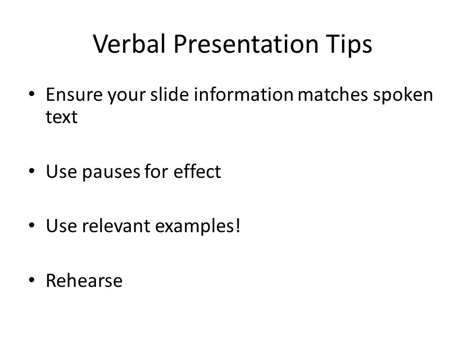 Verbal Presentation Tips Ensure your slide information matches spoken text Use pauses for effect Use relevant examples! Rehearse