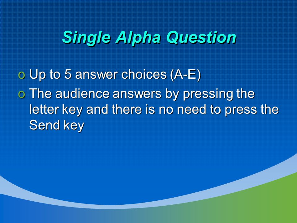 Single Alpha Question oUp to 5 answer choices (A-E) oThe audience answers by pressing the letter key and there is no need to press the Send key