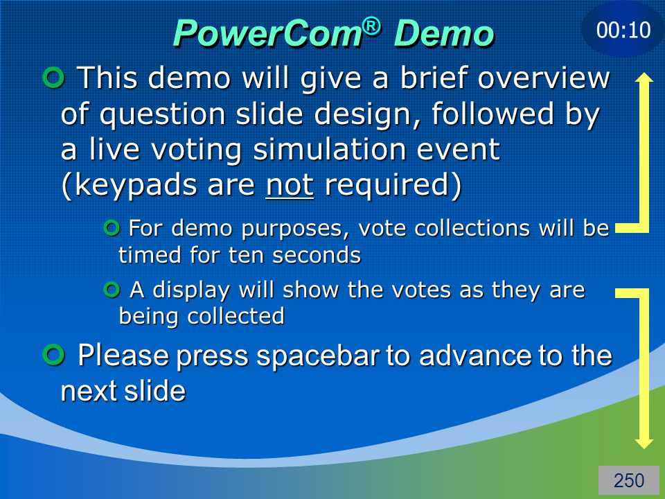 PowerCom ® Demo This demo will give a brief overview of question slide design, followed by a live voting simulation event (keypads are not required) This demo will give a brief overview of question slide design, followed by a live voting simulation event (keypads are not required) Ple ase press spacebar to advance to the next slide Ple ase press spacebar to advance to the next slide 00:10 For demo purposes, vote collections will be timed for ten seconds For demo purposes, vote collections will be timed for ten seconds A display will show the votes as they are being collected A display will show the votes as they are being collected 250