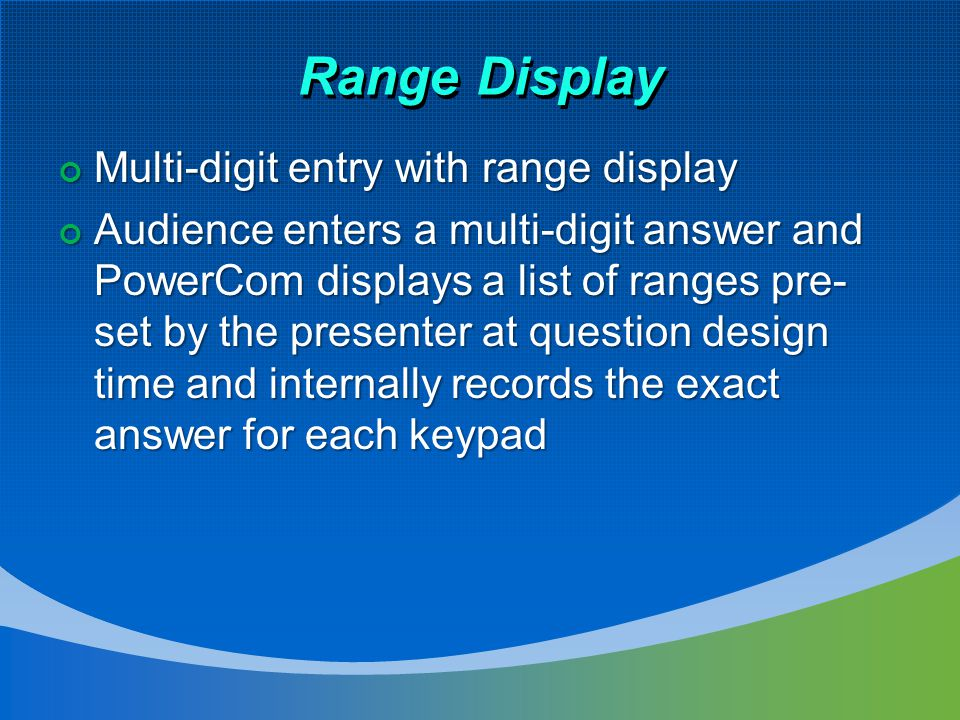 Range Display Multi-digit entry with range display Multi-digit entry with range display Audience enters a multi-digit answer and PowerCom displays a list of ranges pre- set by the presenter at question design time and internally records the exact answer for each keypad Audience enters a multi-digit answer and PowerCom displays a list of ranges pre- set by the presenter at question design time and internally records the exact answer for each keypad