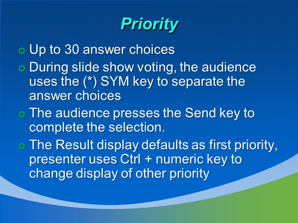 Priority Up to 30 answer choices Up to 30 answer choices During slide show voting, the audience uses the (*) SYM key to separate the answer choices During slide show voting, the audience uses the (*) SYM key to separate the answer choices The audience presses the Send key to complete the selection.