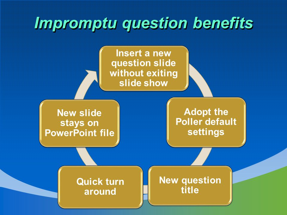 Impromptu question benefits Insert a new question slide without exiting slide show Adopt the Poller default settings New question title Quick turn around New slide stays on PowerPoint file