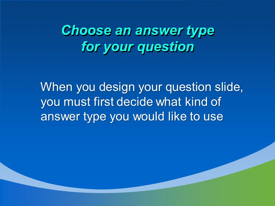 Choose an answer type for your question When you design your question slide, you must first decide what kind of answer type you would like to use When you design your question slide, you must first decide what kind of answer type you would like to use