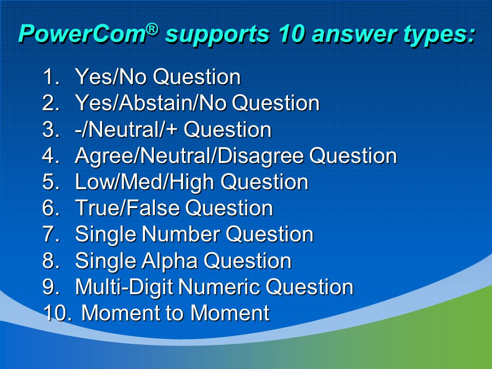 PowerCom ® supports 10 answer types: 1.Yes/No Question 2.Yes/Abstain/No Question 3.-/Neutral/+ Question 4.Agree/Neutral/Disagree Question 5.Low/Med/High Question 6.True/False Question 7.Single Number Question 8.Single Alpha Question 9.Multi-Digit Numeric Question 10.
